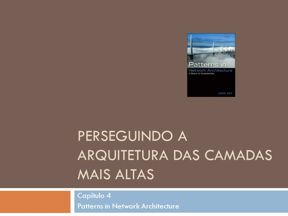 PERSEGUINDO A ARQUITETURA DAS CAMADAS MAIS ALTAS Capítulo 4 Patterns in Network Architecture