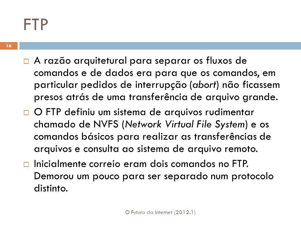 FTP O Futuro da Internet (2012.1) 16 A razão arquitetural para separar os fluxos de comandos e de dados era para que os comandos, em particular pedidos de interrupção (abort) não ficassem presos atrás de uma transferência de arquivo grande.