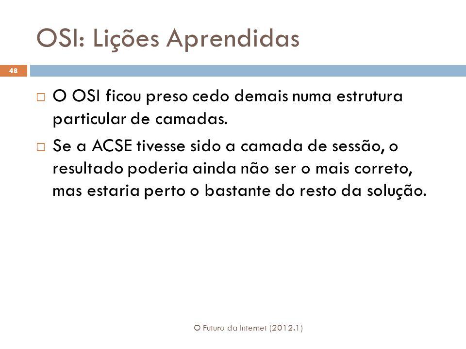 OSI: Lições Aprendidas O Futuro da Internet (2012.1) 48 O OSI ficou preso cedo demais numa estrutura particular de camadas.