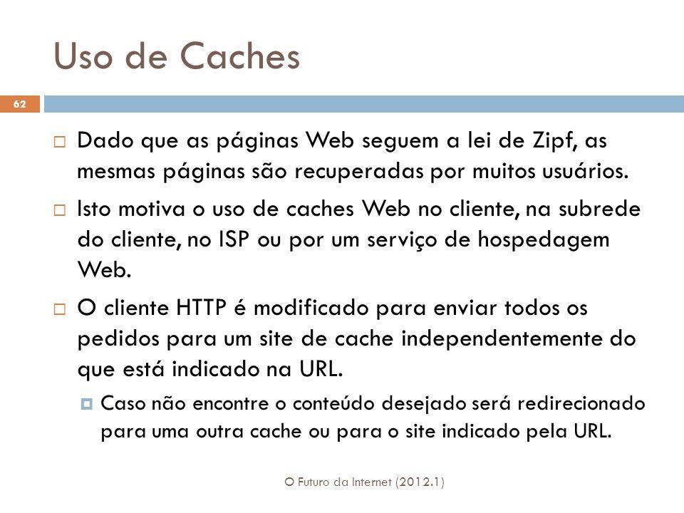 Uso de Caches O Futuro da Internet (2012.1) 62 Dado que as páginas Web seguem a lei de Zipf, as mesmas páginas são recuperadas por muitos usuários.