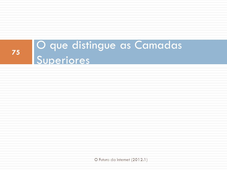 O que distingue as Camadas Superiores 75 O Futuro da Internet (2012.1)
