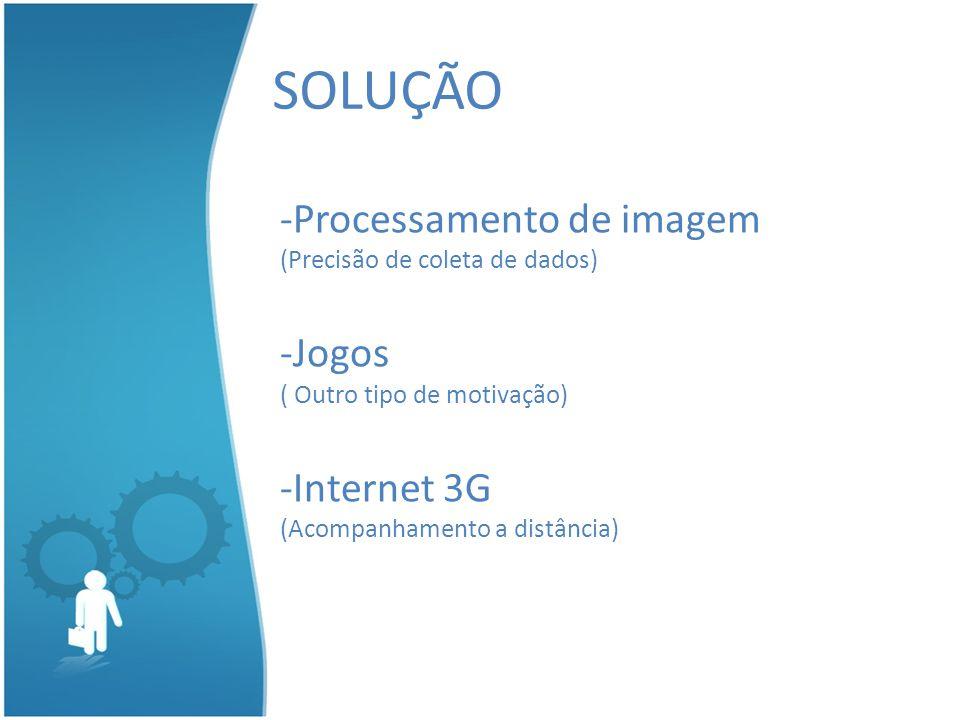 SOLUÇÃO -Processamento de imagem (Precisão de coleta de dados) -Jogos ( Outro tipo de motivação) -Internet 3G (Acompanhamento a distância)