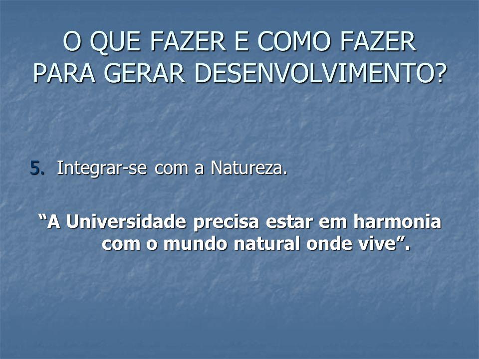 O QUE FAZER E COMO FAZER PARA GERAR DESENVOLVIMENTO? 5. Integrar-se com a Natureza. A Universidade precisa estar em harmonia com o mundo natural onde