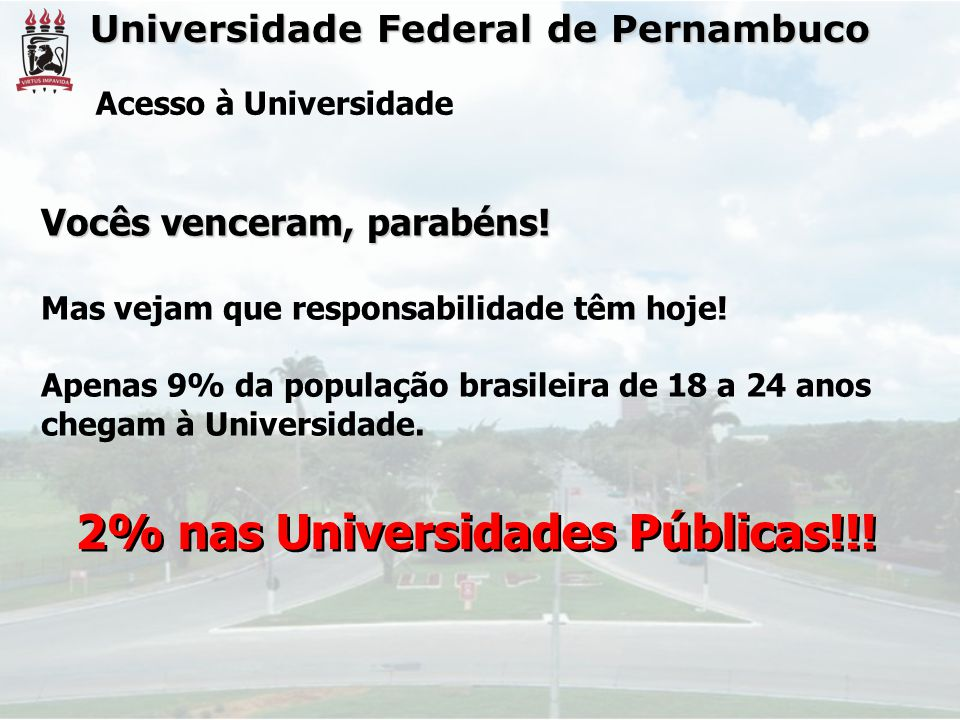 Universidade Federal de Pernambuco Acesso à Universidade Vocês venceram, parabéns! Mas vejam que responsabilidade têm hoje! Apenas 9% da população bra