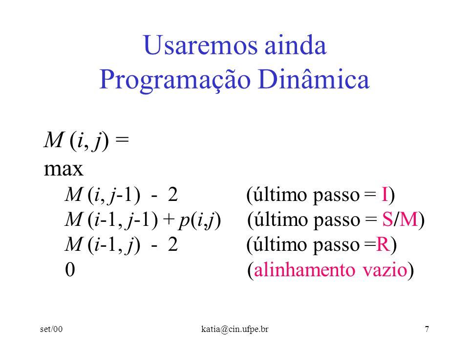 set/00katia@cin.ufpe.br7 Usaremos ainda Programação Dinâmica M (i, j) = max M (i, j-1) - 2 (último passo = I) M (i-1, j-1) + p(i,j) (último passo = S/M) M (i-1, j) - 2 (último passo =R) 0 (alinhamento vazio)