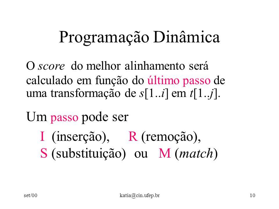 set/00katia@cin.ufep.br10 Programação Dinâmica O score do melhor alinhamento será calculado em função do último passo de uma transformação de s[1..i] em t[1..j].
