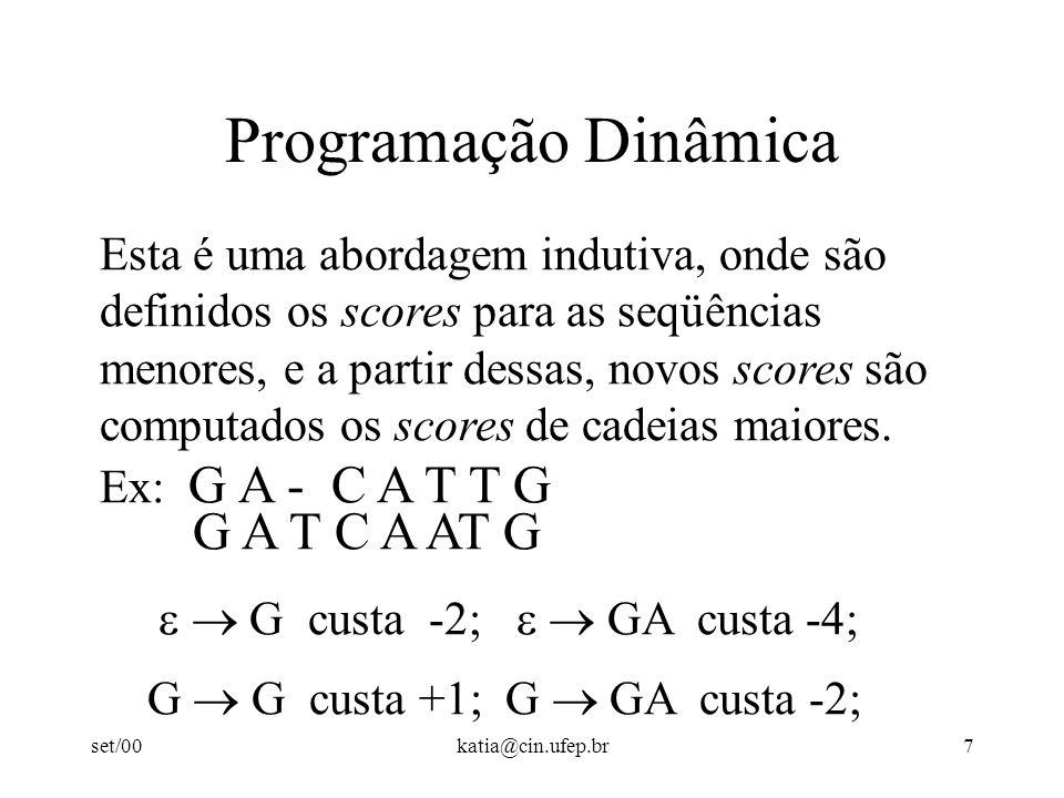 set/00katia@cin.ufep.br7 Programação Dinâmica Esta é uma abordagem indutiva, onde são definidos os scores para as seqüências menores, e a partir dessas, novos scores são computados os scores de cadeias maiores.