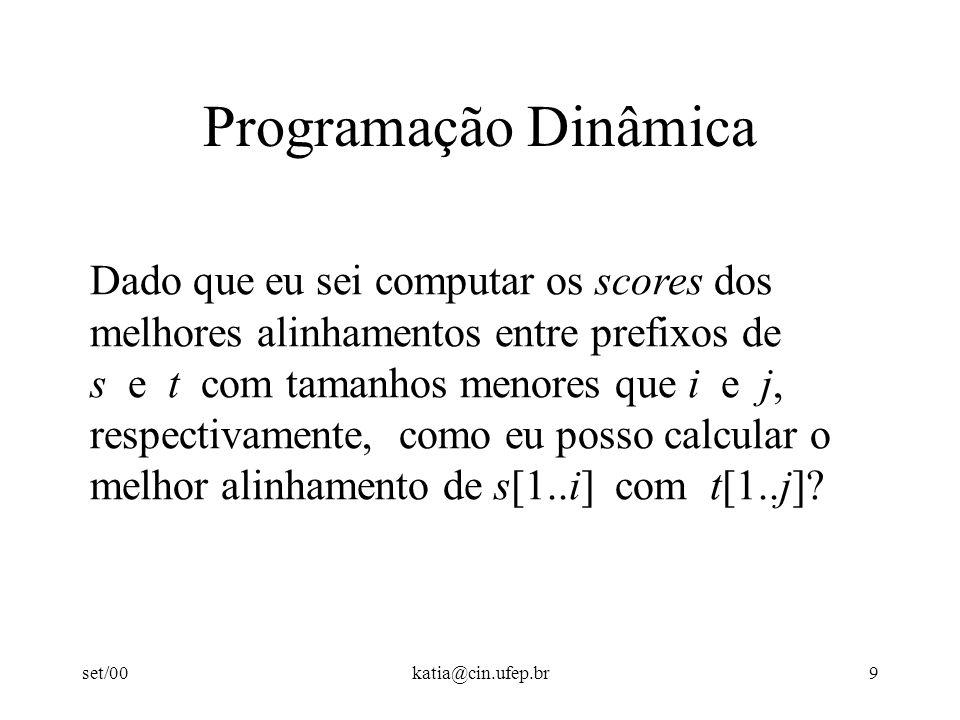 set/00katia@cin.ufep.br9 Programação Dinâmica Dado que eu sei computar os scores dos melhores alinhamentos entre prefixos de s e t com tamanhos menores que i e j, respectivamente, como eu posso calcular o melhor alinhamento de s[1..i] com t[1..j]