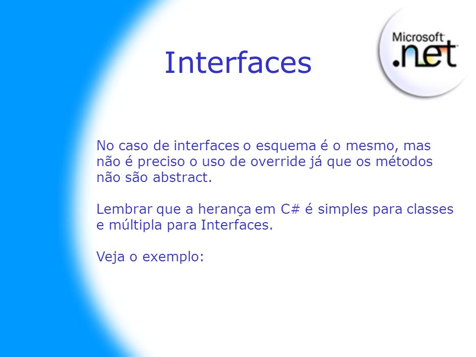 No caso de interfaces o esquema é o mesmo, mas não é preciso o uso de override já que os métodos não são abstract. Lembrar que a herança em C# é simpl