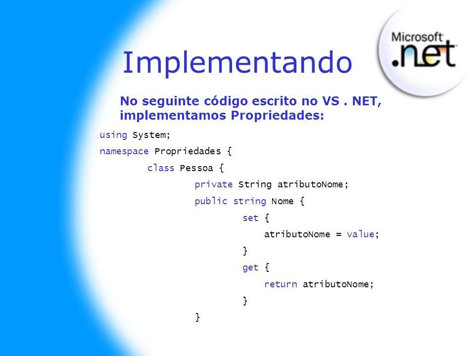 Implementando(II) static void Main(string[] args) { Pessoa pessoa = new Pessoa(); // aqui ele usa o set: pessoa.Nome = Severino ; // aqui ele usa o get: Console.WriteLine(pessoa.Nome); // aqui ele usa o set: pessoa.Nome = Biu ; // aqui ele usa o get: Console.WriteLine(pessoa.Nome); Console.ReadLine(); } // fim do Main } // fim da classe } // fim no namespace