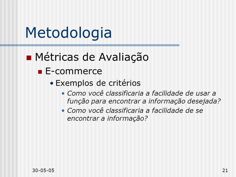 30-05-0521 Metodologia Métricas de Avaliação E-commerce Exemplos de critérios Como você classificaria a facilidade de usar a função para encontrar a informação desejada.