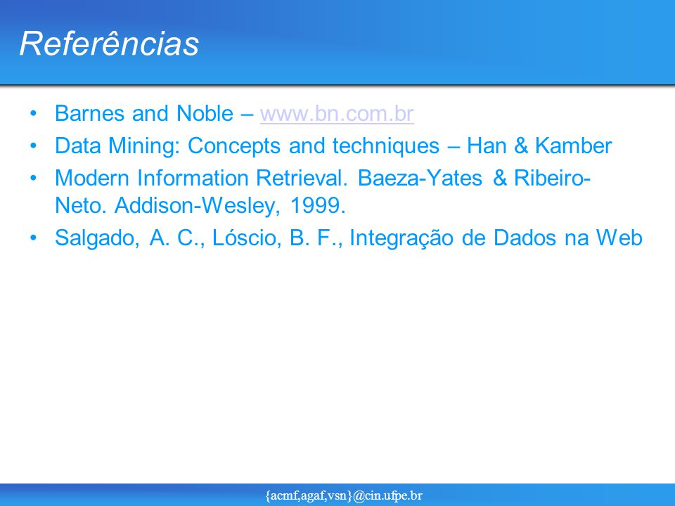 {acmf,agaf,vsn}@cin.ufpe.br Referências Barnes and Noble – www.bn.com.brwww.bn.com.br Data Mining: Concepts and techniques – Han & Kamber Modern Information Retrieval.
