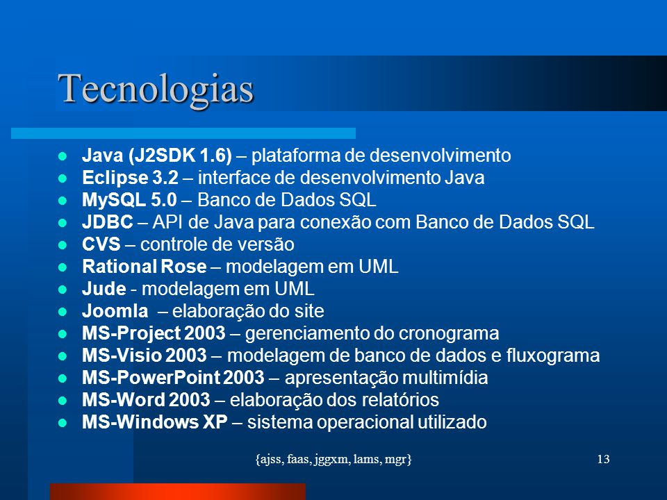 {ajss, faas, jggxm, lams, mgr}13 Tecnologias Java (J2SDK 1.6) – plataforma de desenvolvimento Eclipse 3.2 – interface de desenvolvimento Java MySQL 5.