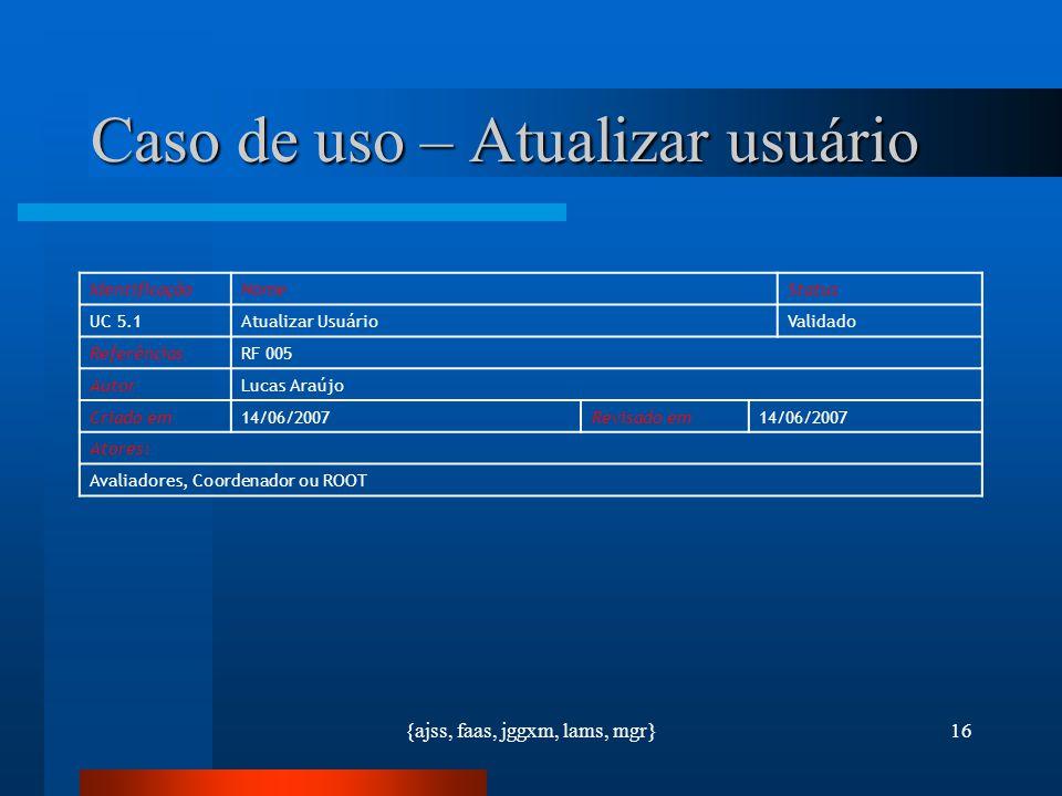 {ajss, faas, jggxm, lams, mgr}16 Caso de uso – Atualizar usuário IdentificaçãoNomeStatus UC 5.1Atualizar UsuárioValidado ReferênciasRF 005 AutorLucas