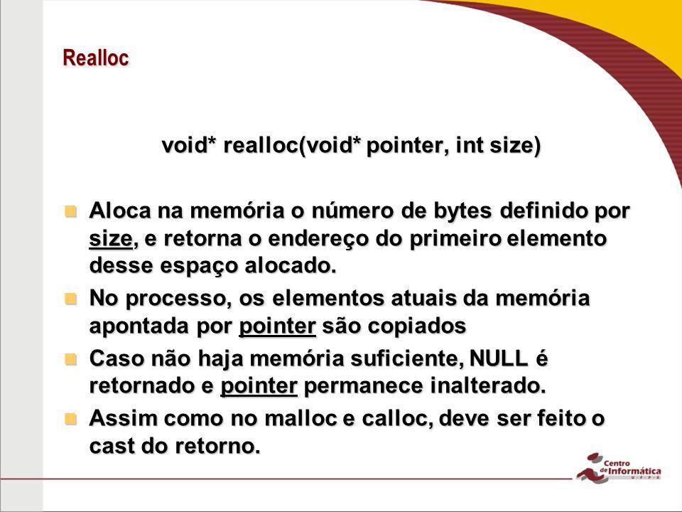 Realloc void* realloc(void* pointer, int size) Aloca na memória o número de bytes definido por size, e retorna o endereço do primeiro elemento desse e