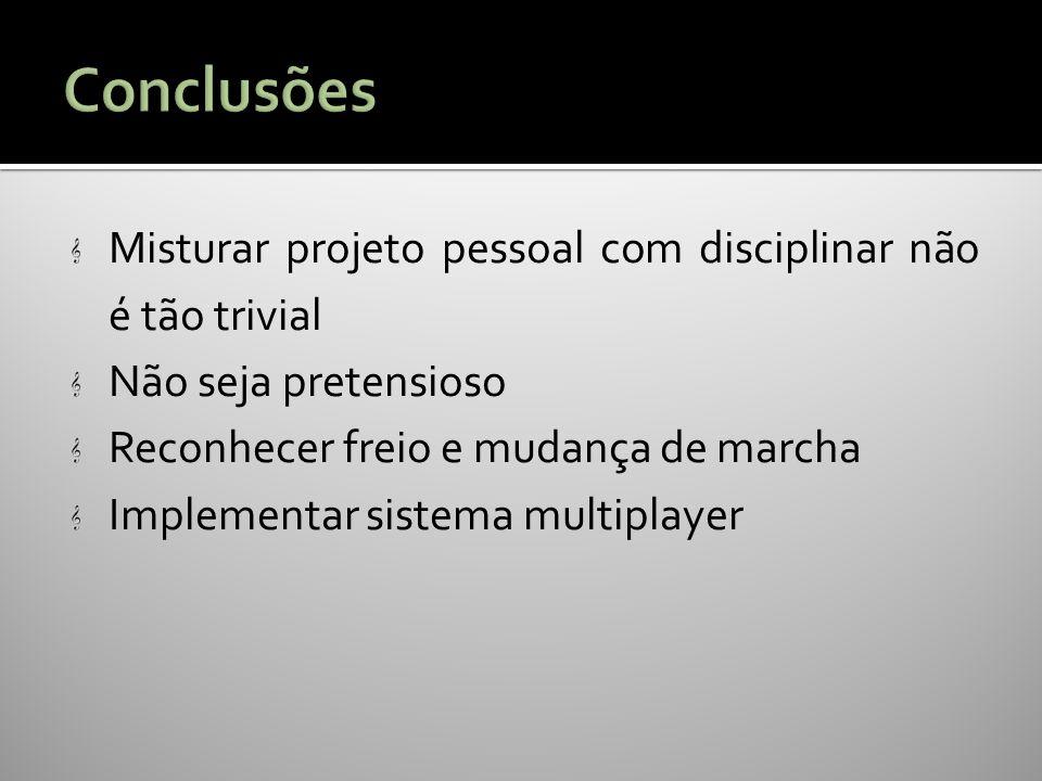 Misturar projeto pessoal com disciplinar não é tão trivial Não seja pretensioso Reconhecer freio e mudança de marcha Implementar sistema multiplayer