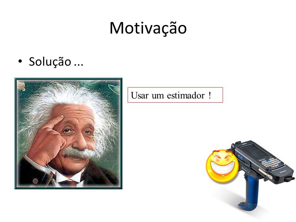 Motivação Solução... Usar um estimador !