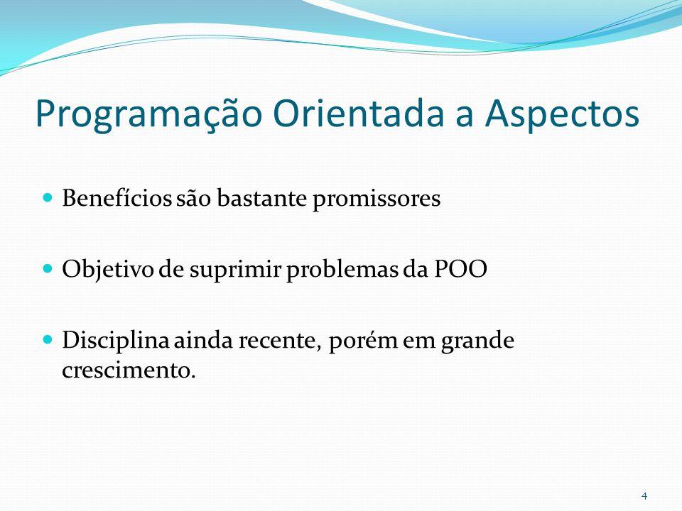 Programação Orientada a Aspectos Benefícios são bastante promissores Objetivo de suprimir problemas da POO Disciplina ainda recente, porém em grande crescimento.