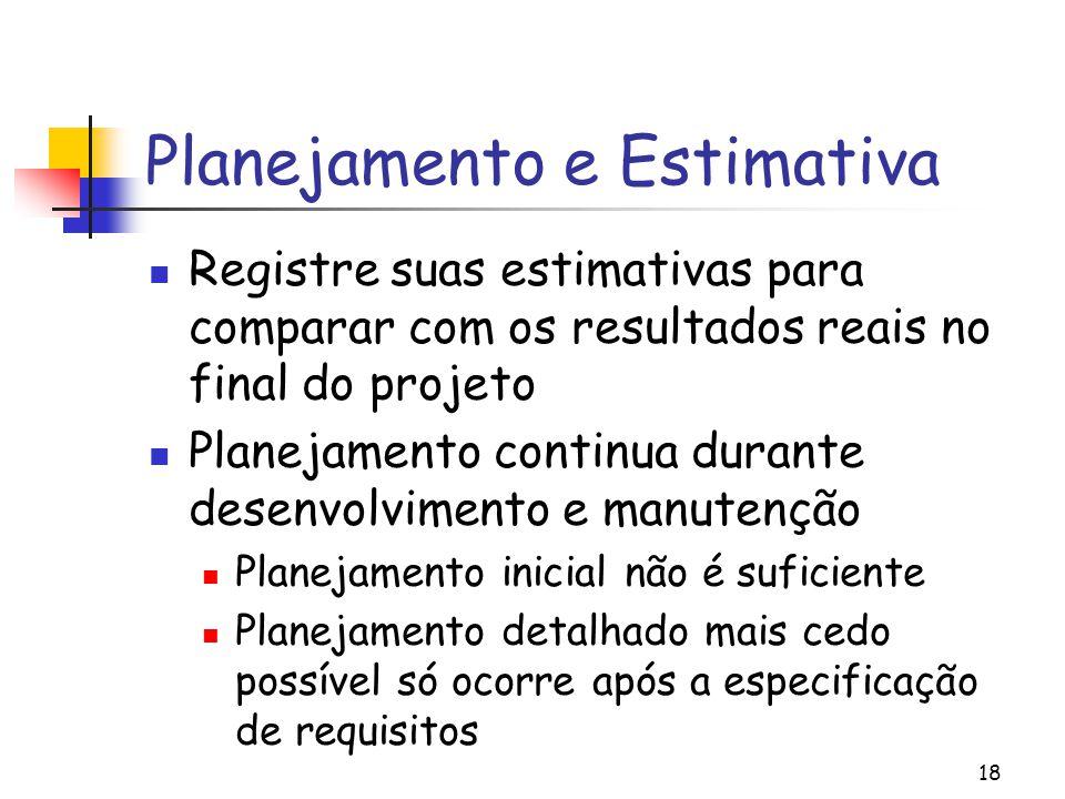 18 Planejamento e Estimativa Registre suas estimativas para comparar com os resultados reais no final do projeto Planejamento continua durante desenvolvimento e manutenção Planejamento inicial não é suficiente Planejamento detalhado mais cedo possível só ocorre após a especificação de requisitos