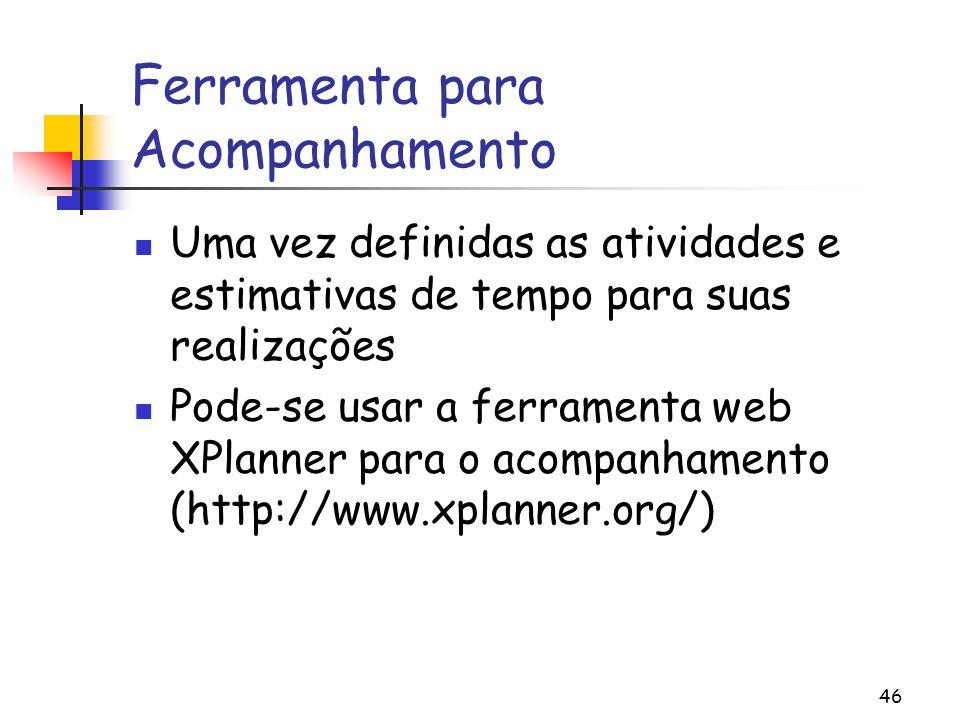 46 Ferramenta para Acompanhamento Uma vez definidas as atividades e estimativas de tempo para suas realizações Pode-se usar a ferramenta web XPlanner para o acompanhamento (http://www.xplanner.org/)