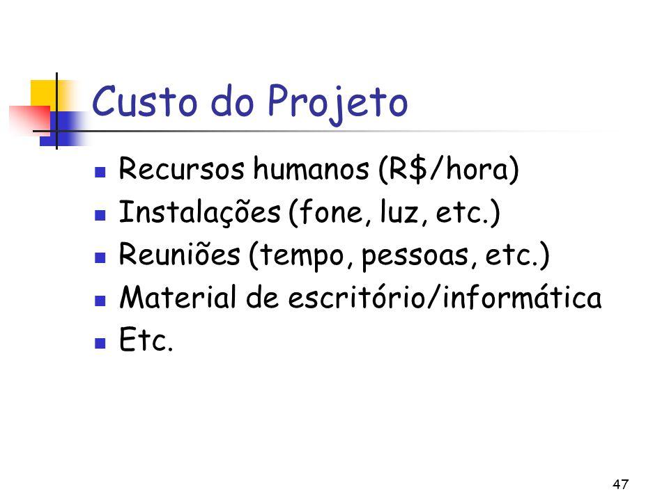 47 Custo do Projeto Recursos humanos (R$/hora) Instalações (fone, luz, etc.) Reuniões (tempo, pessoas, etc.) Material de escritório/informática Etc.