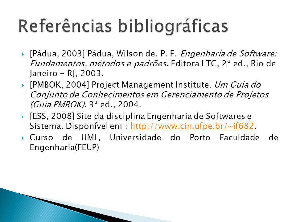 [Pádua, 2003] Pádua, Wilson de. P. F. Engenharia de Software: Fundamentos, métodos e padrões. Editora LTC, 2ª ed., Rio de Janeiro - RJ, 2003. [PMBOK,