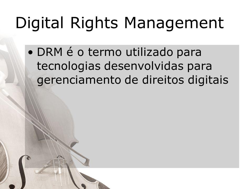 Digital Rights Management DRM é o termo utilizado para tecnologias desenvolvidas para gerenciamento de direitos digitais