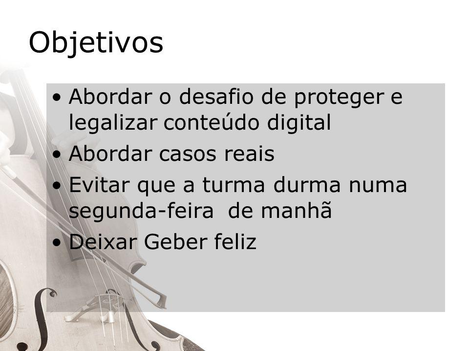 Objetivos Abordar o desafio de proteger e legalizar conteúdo digital Abordar casos reais Evitar que a turma durma numa segunda-feira de manhã Deixar Geber feliz