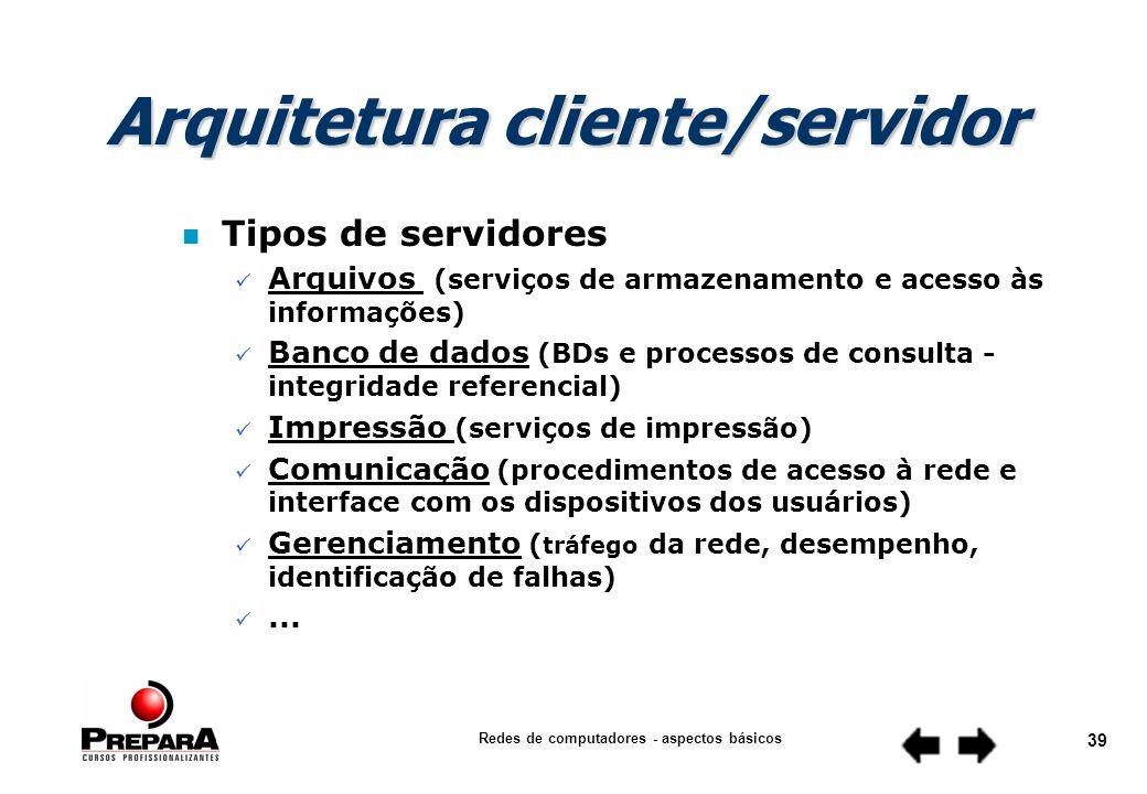 Redes de computadores - aspectos básicos 38 Cliente (entidade que solicita o serviço) Servidor (entidade que presta o serviço) dedicado não dedicado Arquitetura cliente/servidor