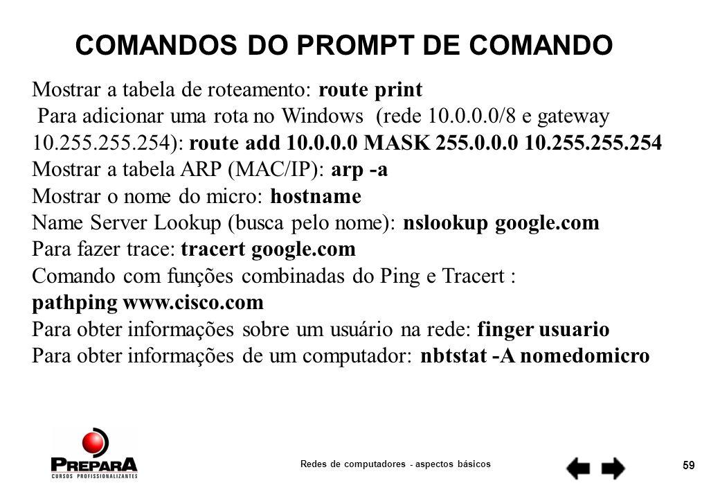 Redes de computadores - aspectos básicos 58 COMANDOS DO PROMPT DE COMANDO Para ver informações do sistema: systeminfo Mostrar as configurações de rede (IP, MAC, Gateway, etc): ipconfig /all Mostrar o cache do DNS: ipconfig /displaydns Apagar o cache do DNS: ipconfig /flushdns Re-Registrar as conexões do DNS: ipconfig /registerdns Liberar os IPs aprendidos via DHCP: ipconfig /release Renovar o IP via DHCP: ipconfig /renew Abrir o painel de conexões de redes: control netconnections Testar conectividade ponto-a-ponto: ping www.dltec.com.br Ping com mais opções : (1500 bytes -l 1500 e ininterrupto -t): ping 192.168.1.1 -l 1500 -t Mostrar as sessões TCP/IP ativas: netstat -n Mostrar as portas abertas TCP e UDP: netstat –a