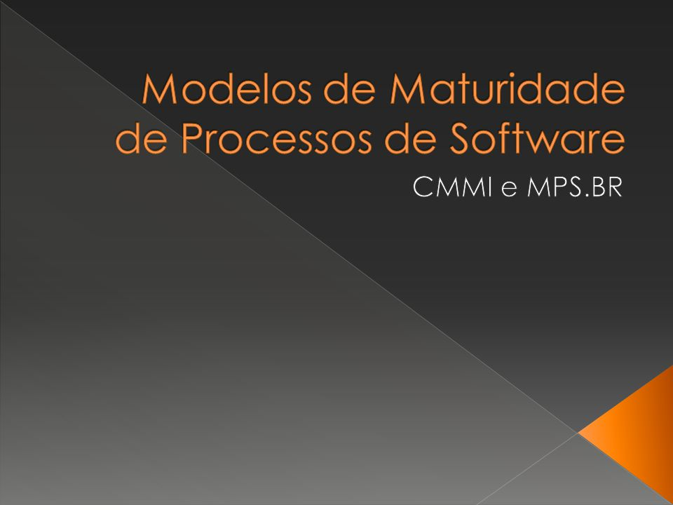 CMMI / MPS.BR Modelos de Maturidade de Qualidade de Software Aplicações criteriosas de conceitos de gerenciamento de processos e de melhoria da qualidade ao desenvolvimento e manutenção de software