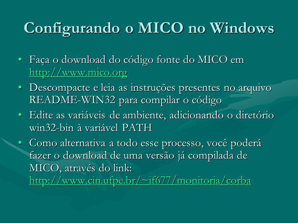 Configurando o MICO no Windows Faça o download do código fonte do MICO em http://www.mico.orgFaça o download do código fonte do MICO em http://www.mico.org http://www.mico.org Descompacte e leia as instruções presentes no arquivo README-WIN32 para compilar o códigoDescompacte e leia as instruções presentes no arquivo README-WIN32 para compilar o código Edite as variáveis de ambiente, adicionando o diretório win32-bin à variável PATHEdite as variáveis de ambiente, adicionando o diretório win32-bin à variável PATH Como alternativa a todo esse processo, você poderá fazer o download de uma versão já compilada de MICO, através do link: http://www.cin.ufpe.br/~if677/monitoria/corbaComo alternativa a todo esse processo, você poderá fazer o download de uma versão já compilada de MICO, através do link: http://www.cin.ufpe.br/~if677/monitoria/corba http://www.cin.ufpe.br/~if677/monitoria/corba http://www.cin.ufpe.br/~if677/monitoria/corba