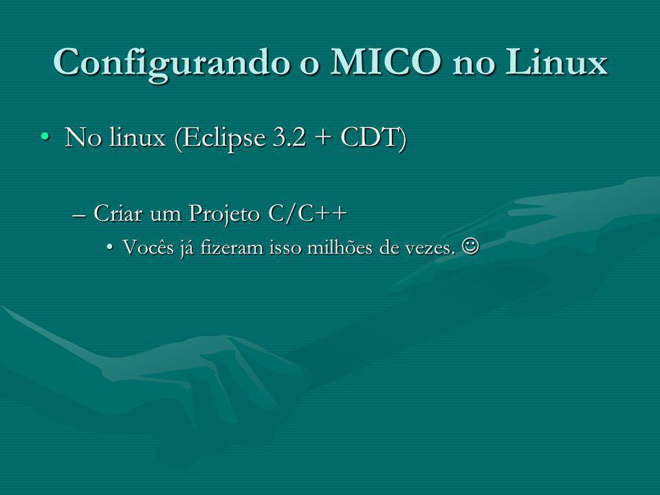 Configurando o MICO no Linux No linux (Eclipse 3.2 + CDT)No linux (Eclipse 3.2 + CDT) –Criar um Projeto C/C++ Vocês já fizeram isso milhões de vezes.Vocês já fizeram isso milhões de vezes.