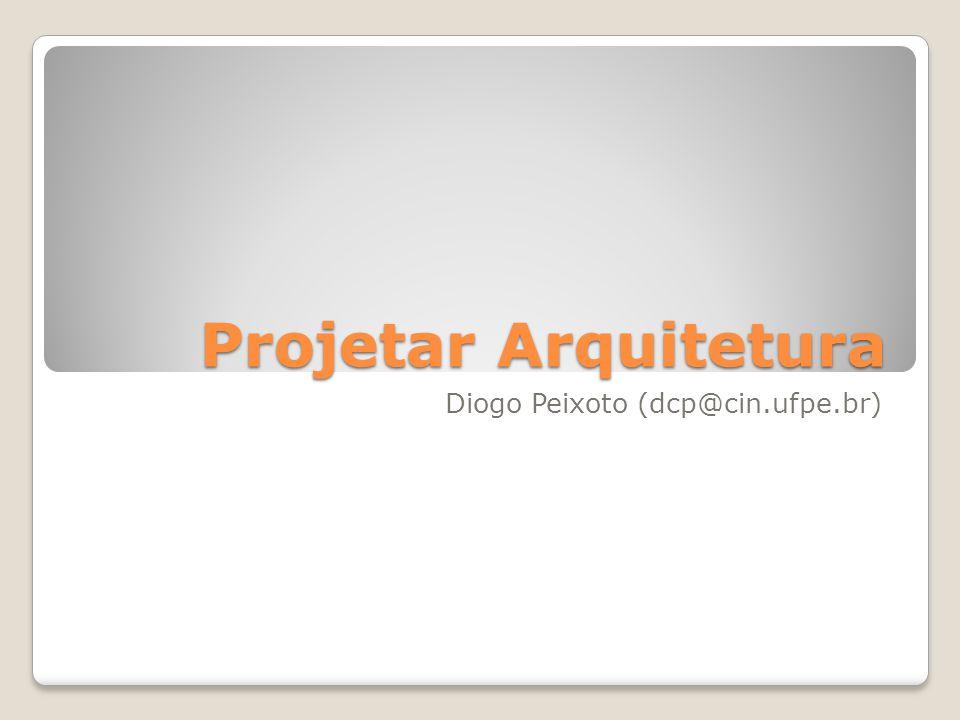 Projetar Arquitetura Diogo Peixoto (dcp@cin.ufpe.br)