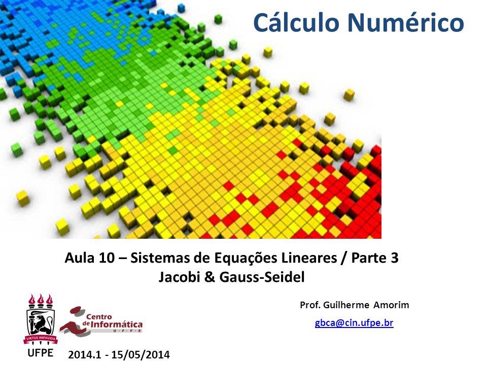 Aula 10 – Sistemas de Equações Lineares / Parte 3 Jacobi & Gauss-Seidel Prof. Guilherme Amorim gbca@cin.ufpe.br 2014.1 - 15/05/2014 Cálculo Numérico