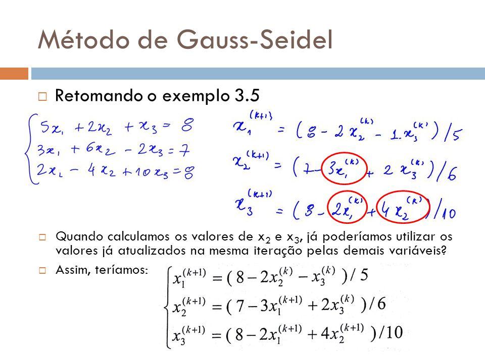 Método de Gauss-Seidel Retomando o exemplo 3.5 Quando calculamos os valores de x 2 e x 3, já poderíamos utilizar os valores já atualizados na mesma it