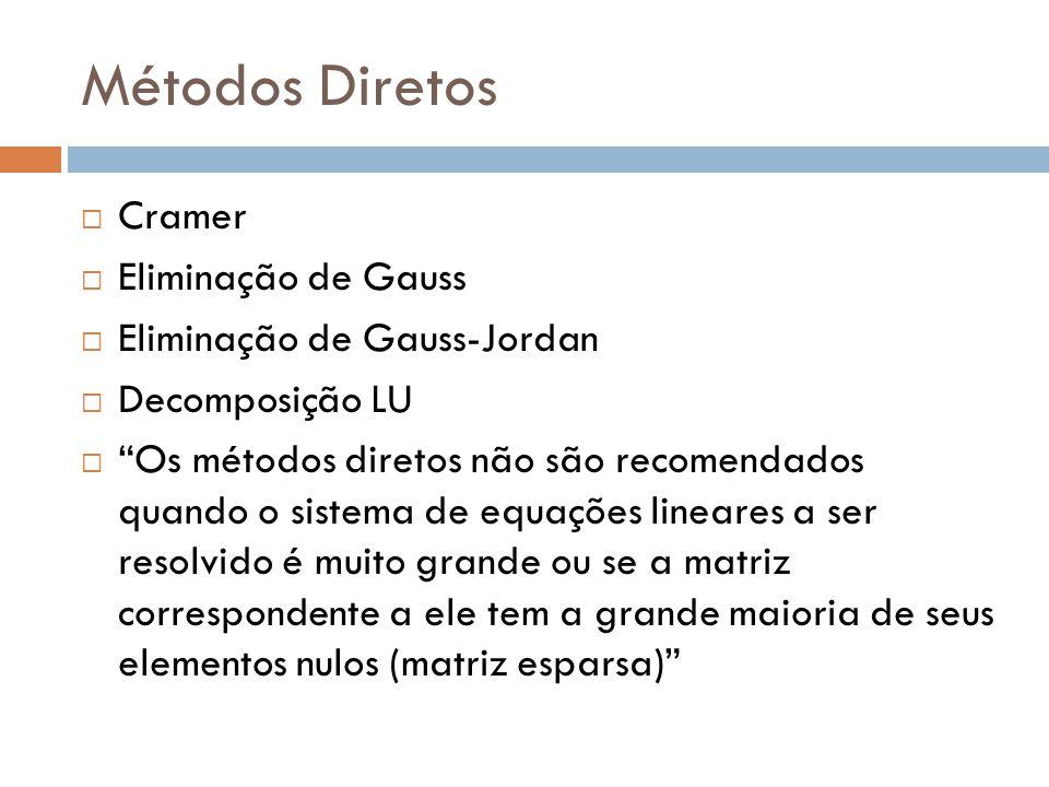 Métodos Diretos Cramer Eliminação de Gauss Eliminação de Gauss-Jordan Decomposição LU Os métodos diretos não são recomendados quando o sistema de equa