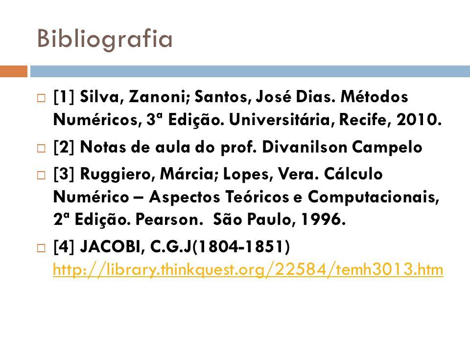Bibliografia [1] Silva, Zanoni; Santos, José Dias. Métodos Numéricos, 3ª Edição. Universitária, Recife, 2010. [2] Notas de aula do prof. Divanilson Ca