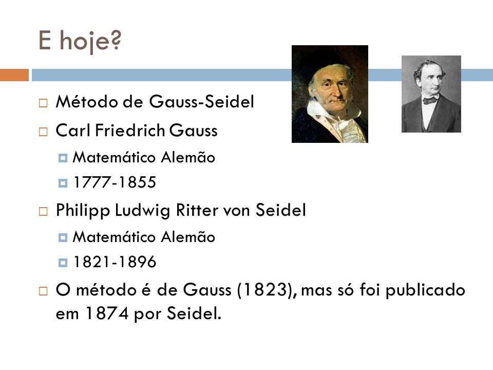 E hoje? Método de Gauss-Seidel Carl Friedrich Gauss Matemático Alemão 1777-1855 Philipp Ludwig Ritter von Seidel Matemático Alemão 1821-1896 O método