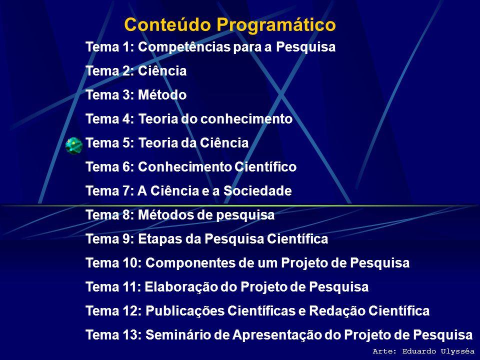 Conteúdo Programático Tema 1: Competências para a Pesquisa Tema 2: Ciência Tema 3: Método Tema 4: Teoria do conhecimento Tema 5: Teoria da Ciência Tema 6: Conhecimento Científico Tema 7: A Ciência e a Sociedade Tema 8: Métodos de pesquisa Tema 9: Etapas da Pesquisa Científica Tema 10: Componentes de um Projeto de Pesquisa Tema 11: Elaboração do Projeto de Pesquisa Tema 12: Publicações Científicas e Redação Científica Tema 13: Seminário de Apresentação do Projeto de Pesquisa Arte: Eduardo Ulysséa