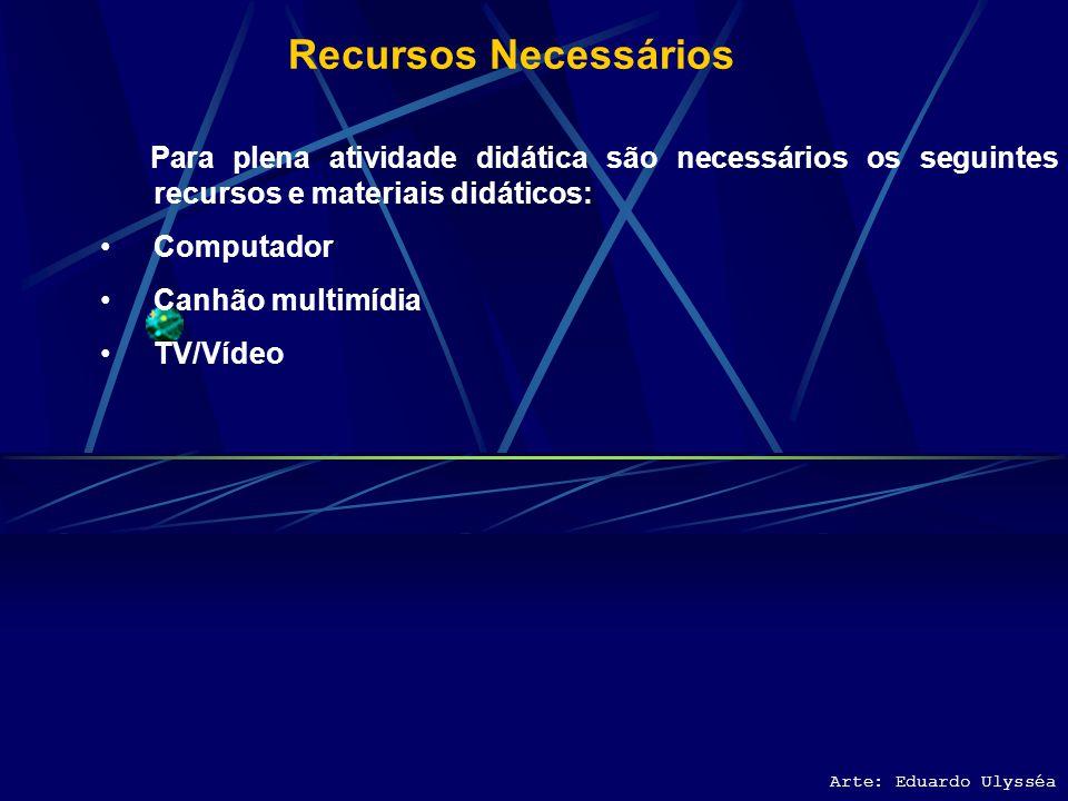 Recursos Necessários Para plena atividade didática são necessários os seguintes recursos e materiais didáticos: Computador Canhão multimídia TV/Vídeo Arte: Eduardo Ulysséa