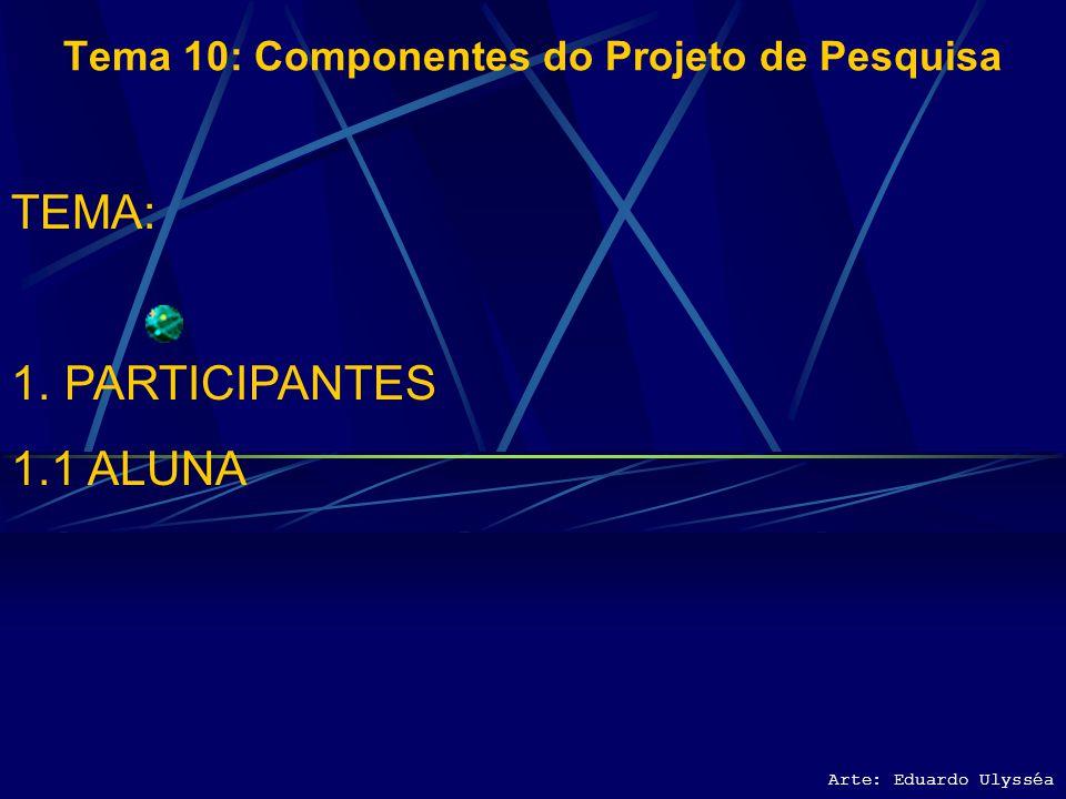 Arte: Eduardo Ulysséa Tema 10: Componentes do Projeto de Pesquisa TEMA: 1.PARTICIPANTES