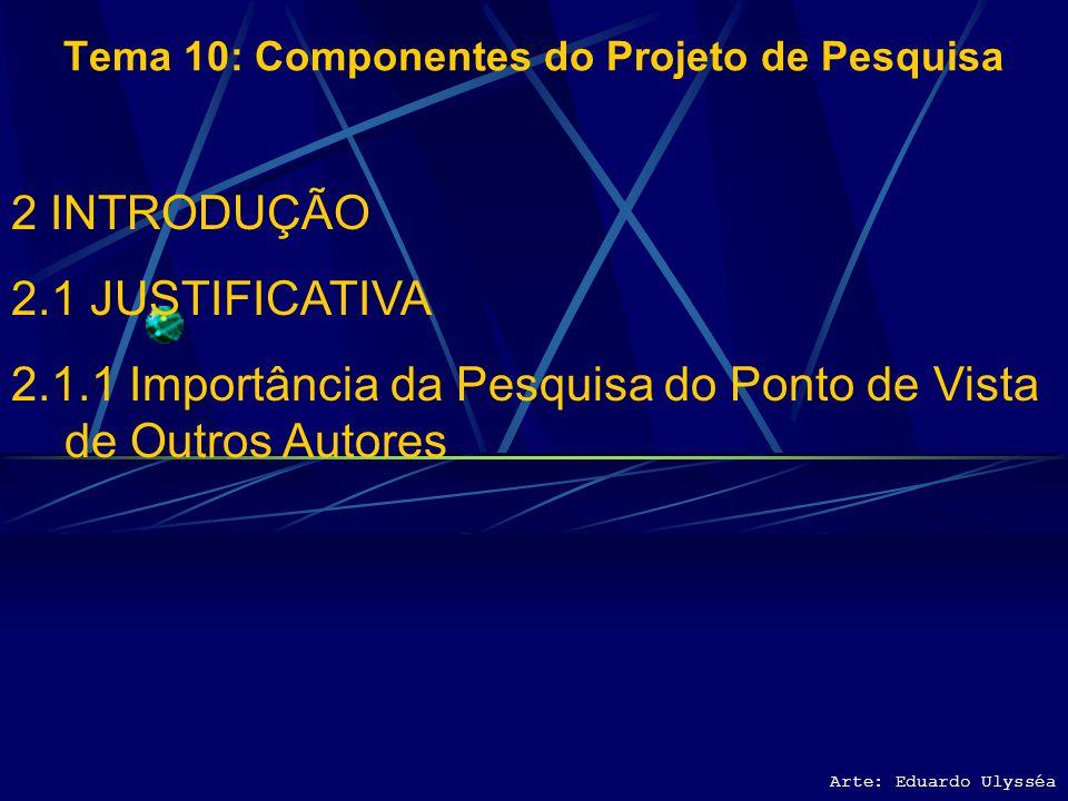 Arte: Eduardo Ulysséa Tema 10: Componentes do Projeto de Pesquisa 2 INTRODUÇÃO 2.1 JUSTIFICATIVA