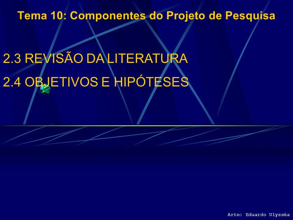 Arte: Eduardo Ulysséa Tema 10: Componentes do Projeto de Pesquisa 2.3 REVISÃO DA LITERATURA