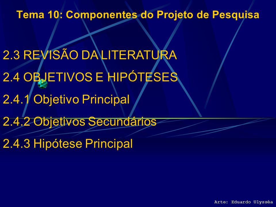 Arte: Eduardo Ulysséa Tema 10: Componentes do Projeto de Pesquisa 2.3 REVISÃO DA LITERATURA 2.4 OBJETIVOS E HIPÓTESES 2.4.1 Objetivo Principal 2.4.2 O