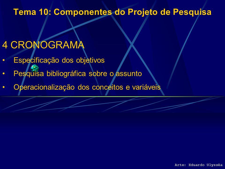 Arte: Eduardo Ulysséa Tema 10: Componentes do Projeto de Pesquisa 4 CRONOGRAMA Especificação dos objetivos Pesquisa bibliográfica sobre o assunto
