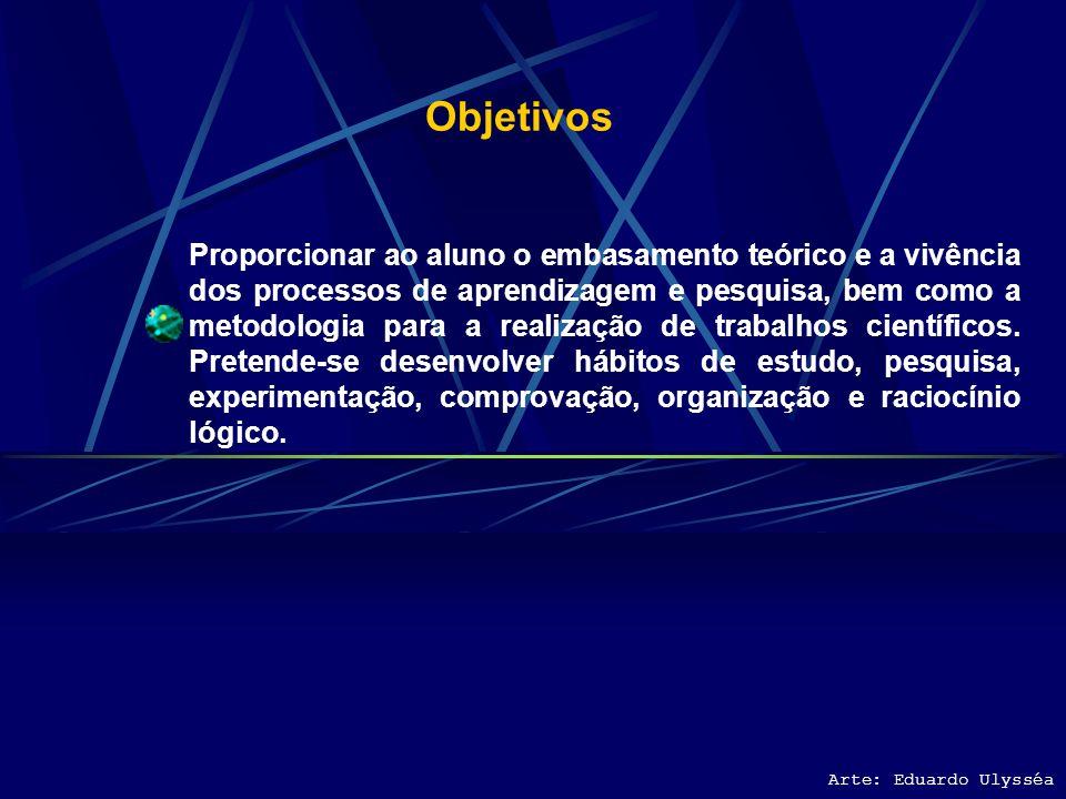 Objetivos Proporcionar ao aluno o embasamento teórico e a vivência dos processos de aprendizagem e pesquisa, bem como a metodologia para a realização de trabalhos científicos.