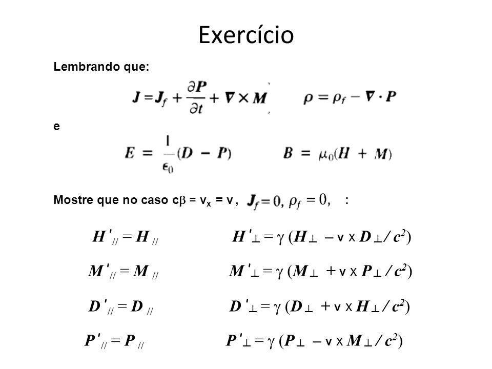 Exercício Lembrando que: e Mostre que no caso c = v x = v, : H // = H // H = (H – v x D / c 2 ) M // = M // M = (M + v x P / c 2 ) D // = D // D = (D + v x H / c 2 ) P // = P // P = (P – v x M / c 2 )