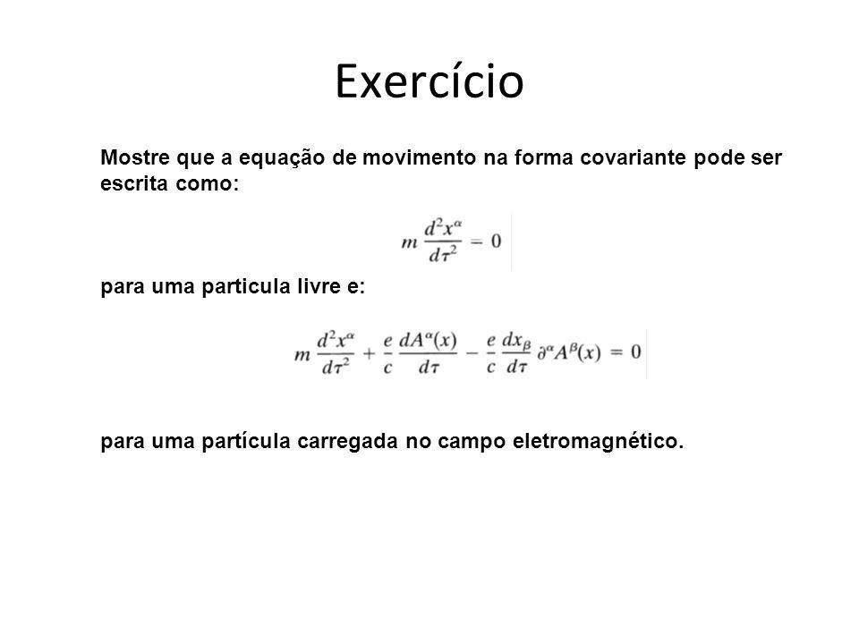 Exercício Mostre que a equação de movimento na forma covariante pode ser escrita como: para uma particula livre e: para uma partícula carregada no campo eletromagnético.