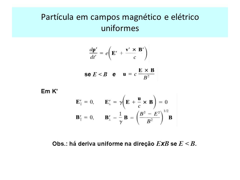 Partícula em campos magnético e elétrico uniformes Em K Obs.: há deriva uniforme na direção E x B se E < B.